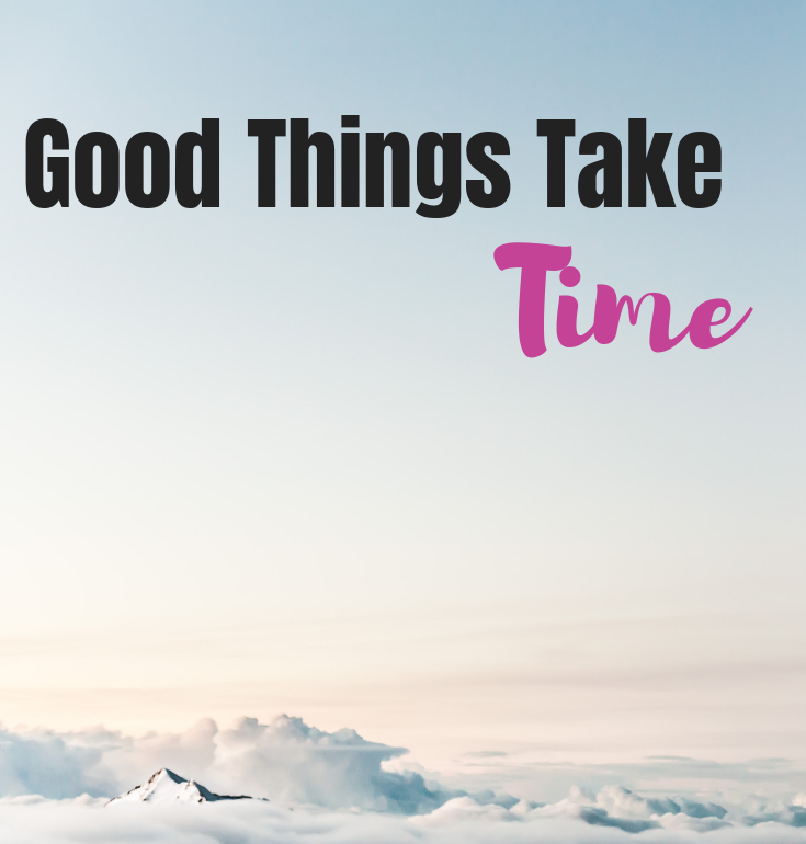 Good Things Take Time #patience #goodthingstaketime #smallbusiness #smallbusinessowner